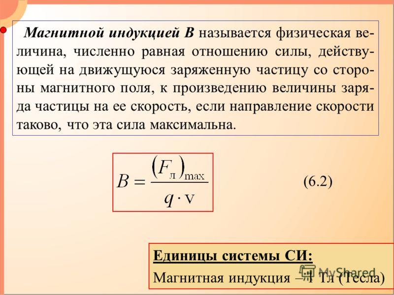 Магнитной индукцией В называется физическая ве- личина, численно равная отношению силы, действу- ющей на движущуюся заряженную частицу со сторо- ны магнитного поля, к произведению величины заря- да частицы на ее скорость, если направление скорости та