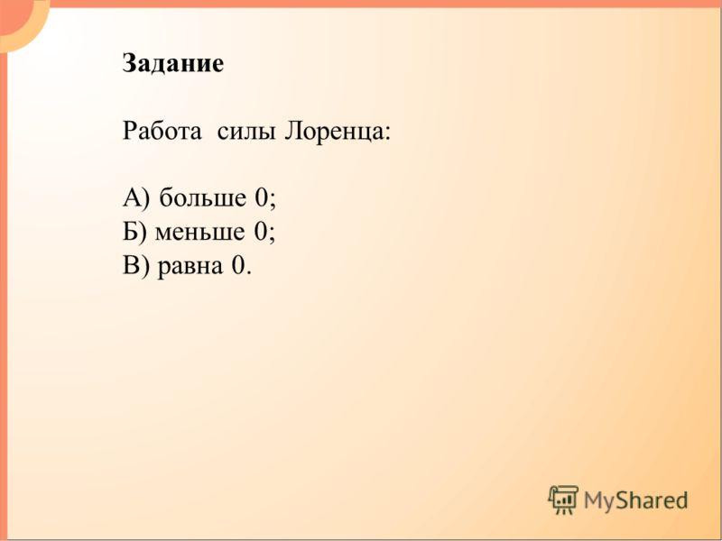 Задание Работа силы Лоренца: А) больше 0; Б) меньше 0; В) равна 0.