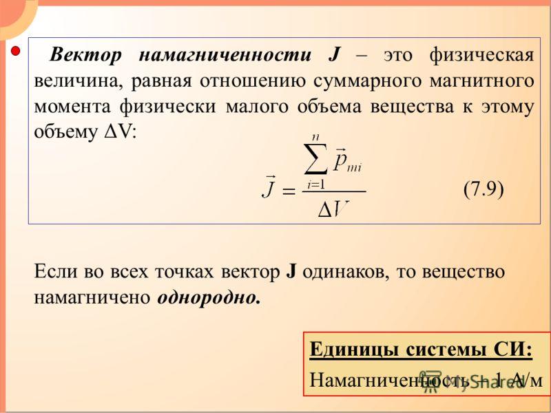Единицы системы СИ: Намагниченность – 1 А/м Вектор намагниченности J – это физическая величина, равная отношению суммарного магнитного момента физически малого объема вещества к этому объему ΔV: (7.9) Если во всех точках вектор J одинаков, то веществ