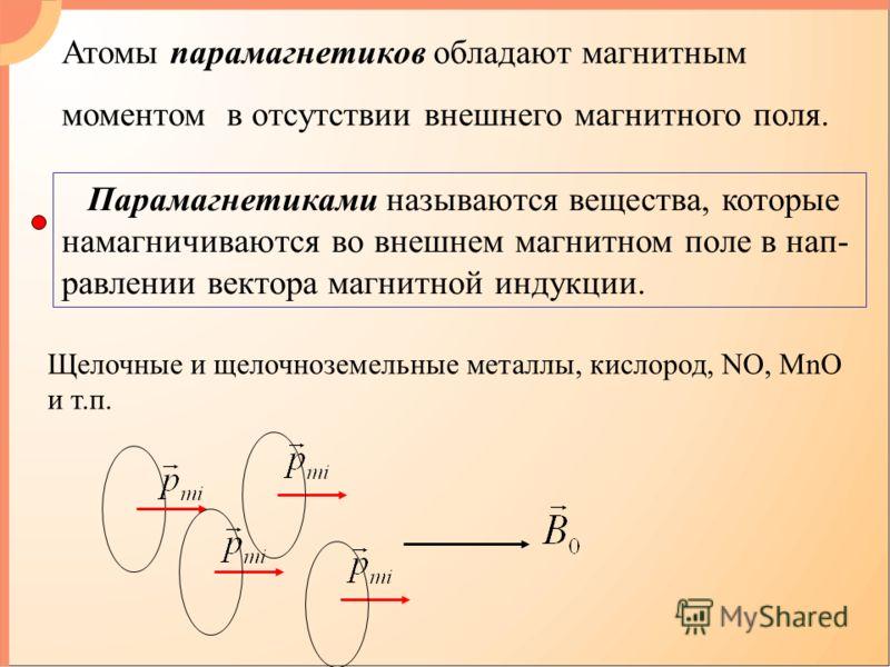 Парамагнетиками называются вещества, которые намагничиваются во внешнем магнитном поле в нап- равлении вектора магнитной индукции. Щелочные и щелочноземельные металлы, кислород, NO, MnO и т.п. Атомы парамагнетиков обладают магнитным моментом в отсутс