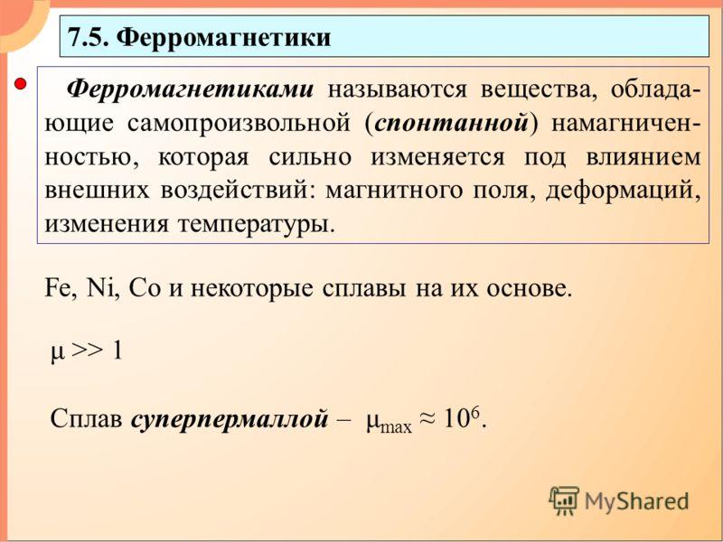 7.5. Ферромагнетики Ферромагнетиками называются вещества, облада- ющие самопроизвольной (спонтанной) намагничен- ностью, которая сильно изменяется под влиянием внешних воздействий: магнитного поля, деформаций, изменения температуры. Fe, Ni, Co и неко