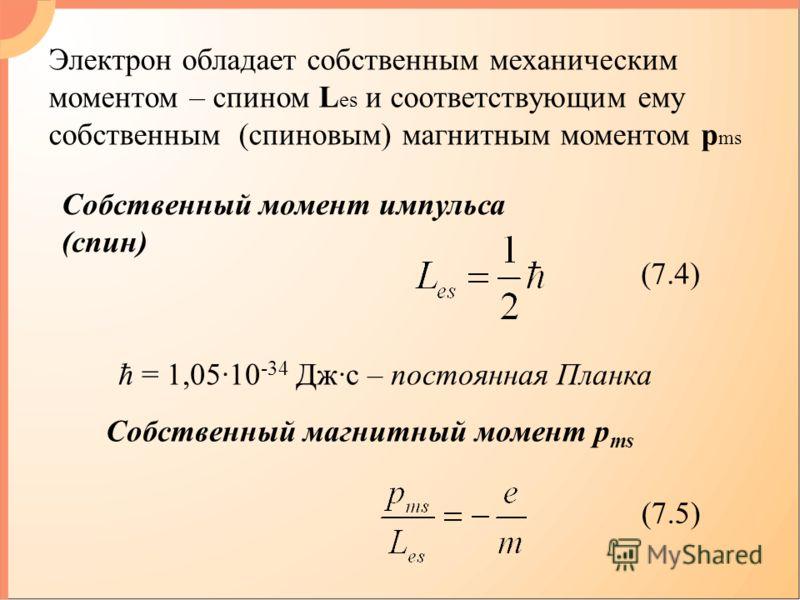 Электрон обладает собственным механическим моментом – спином L es и соответствующим ему cобственным (спиновым) магнитным моментом p ms Собственный момент импульса (спин) (7.4) ħ = 1,05·10 -34 Дж·с – постоянная Планка Собственный магнитный момент p ms