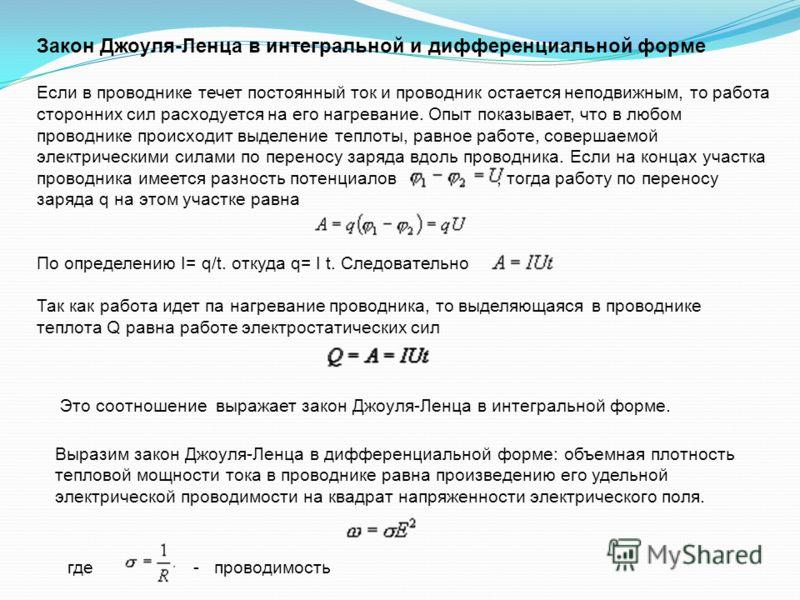 Закон Джоуля-Ленца в интегральной и дифференциальной форме Если в проводнике течет постоянный ток и проводник остается неподвижным, то работа сторонних сил расходуется на его нагревание. Опыт показывает, что в любом проводнике происходит выделение те