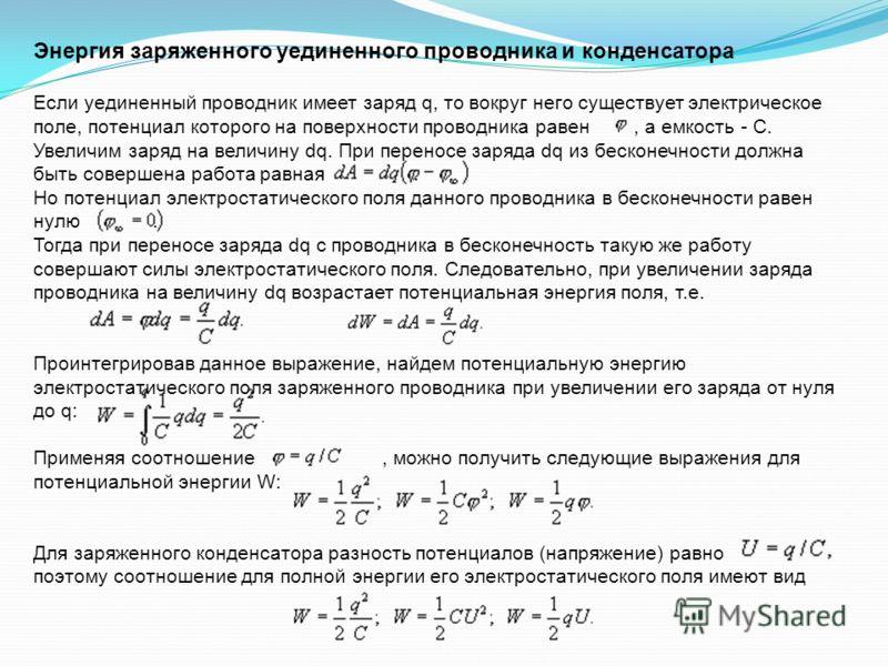 Энергия заряженного уединенного проводника и конденсатора Если уединенный проводник имеет заряд q, то вокруг него существует электрическое поле, потенциал которого на поверхности проводника равен, а емкость - С. Увеличим заряд на величину dq. При пер