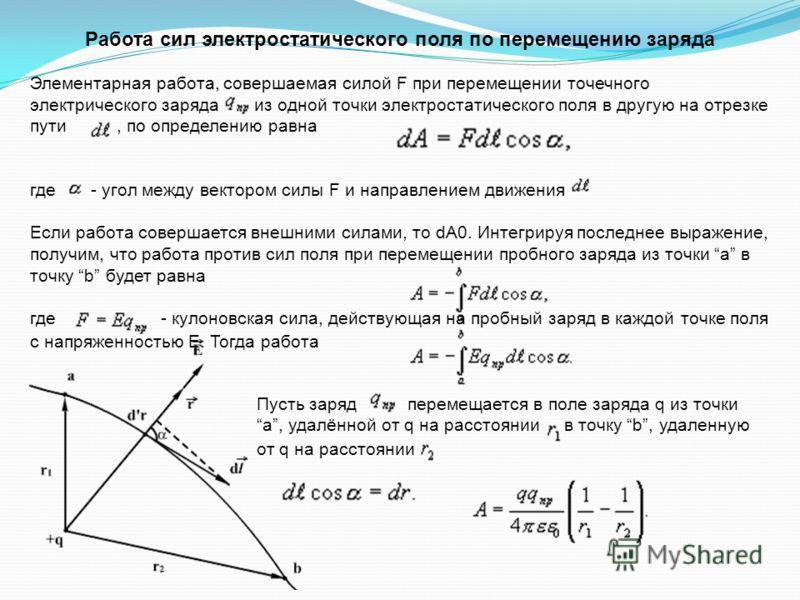 Работа сил электростатического поля по перемещению заряда Элементарная работа, совершаемая силой F при перемещении точечного электрического заряда из одной точки электростатического поля в другую на отрезке пути, по определению равна где - угол между