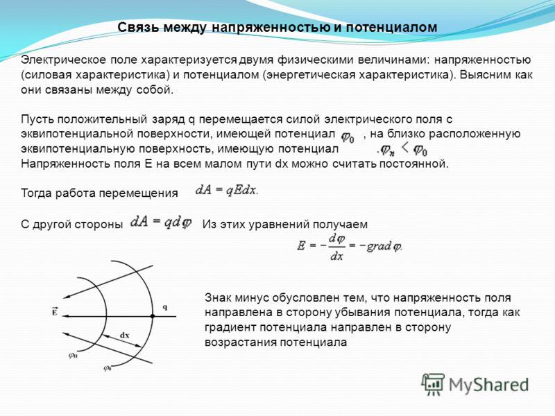 Связь между напряженностью и потенциалом Электрическое поле характеризуется двумя физическими величинами: напряженностью (силовая характеристика) и потенциалом (энергетическая характеристика). Выясним как они связаны между собой. Пусть положительный