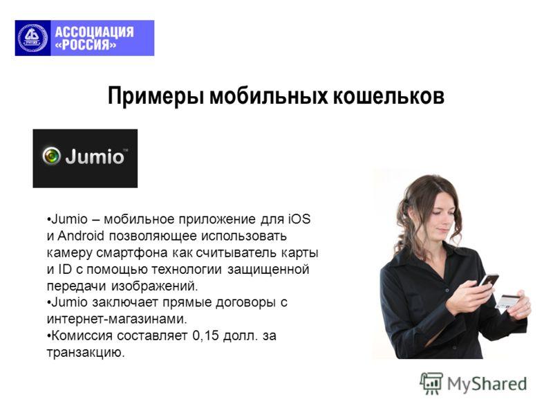 Примеры мобильных кошельков Jumio – мобильное приложение для iOS и Android позволяющее использовать камеру смартфона как считыватель карты и ID с помощью технологии защищенной передачи изображений. Jumio заключает прямые договоры с интернет-магазинам