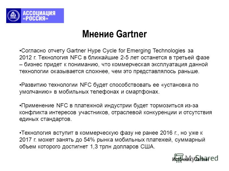 Мнение Gartner Источник: Gartner Согласно отчету Gartner Hype Cycle for Emerging Technologies за 2012 г. Технология NFC в ближайшие 2-5 лет останется в третьей фазе – бизнес придет к пониманию, что коммерческая эксплуатация данной технологии оказывае