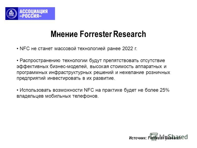 Мнение Forrester Research Источник: Forrester Research NFC не станет массовой технологией ранее 2022 г. Распространению технологии будут препятствовать отсутствие эффективных бизнес-моделей, высокая стоимость аппаратных и программных инфраструктурных