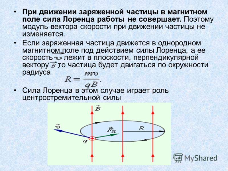 При движении заряженной частицы в магнитном поле сила Лоренца работы не совершает. Поэтому модуль вектора скорости при движении частицы не изменяется. Если заряженная частица движется в однородном магнитном поле под действием силы Лоренца, а ее скоро