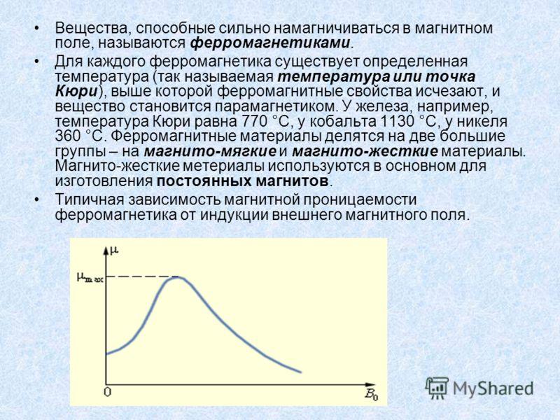 Вещества, способные сильно намагничиваться в магнитном поле, называются ферромагнетиками. Для каждого ферромагнетика существует определенная температура (так называемая температура или точка Кюри), выше которой ферромагнитные свойства исчезают, и вещ