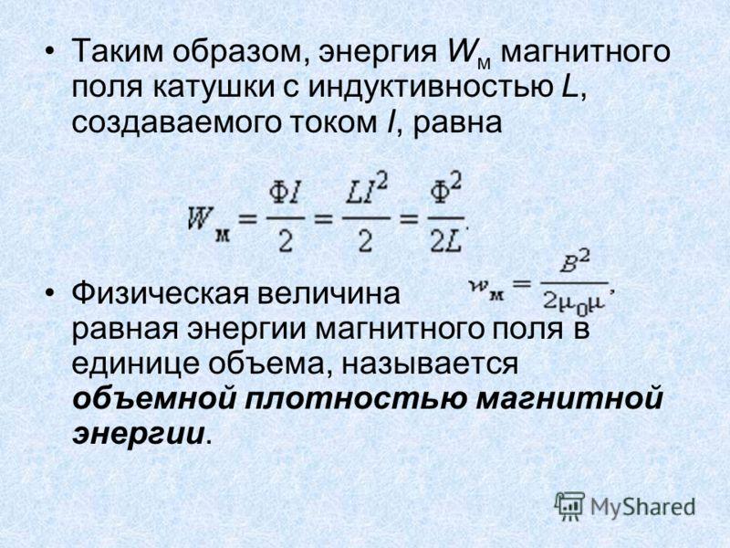Таким образом, энергия W м магнитного поля катушки с индуктивностью L, создаваемого током I, равна Физическая величина равная энергии магнитного поля в единице объема, называется объемной плотностью магнитной энергии.