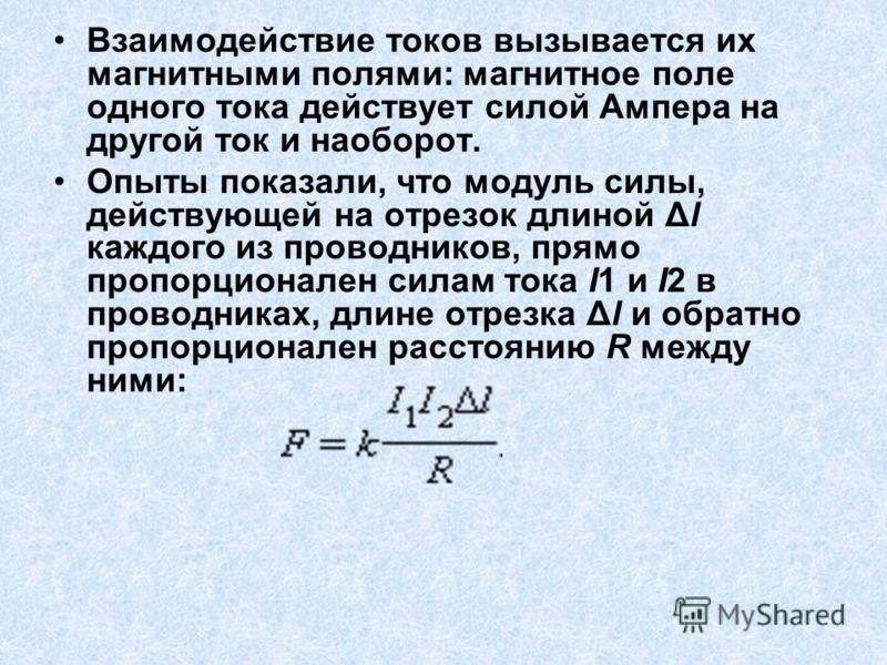 Взаимодействие токов вызывается их магнитными полями: магнитное поле одного тока действует силой Ампера на другой ток и наоборот. Опыты показали, что модуль силы, действующей на отрезок длиной Δl каждого из проводников, прямо пропорционален силам ток