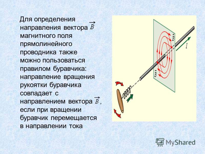 Для определения направления вектора магнитного поля прямолинейного проводника также можно пользоваться правилом буравчика: направление вращения рукоятки буравчика совпадает с направлением вектора если при вращении буравчик перемещается в направлении
