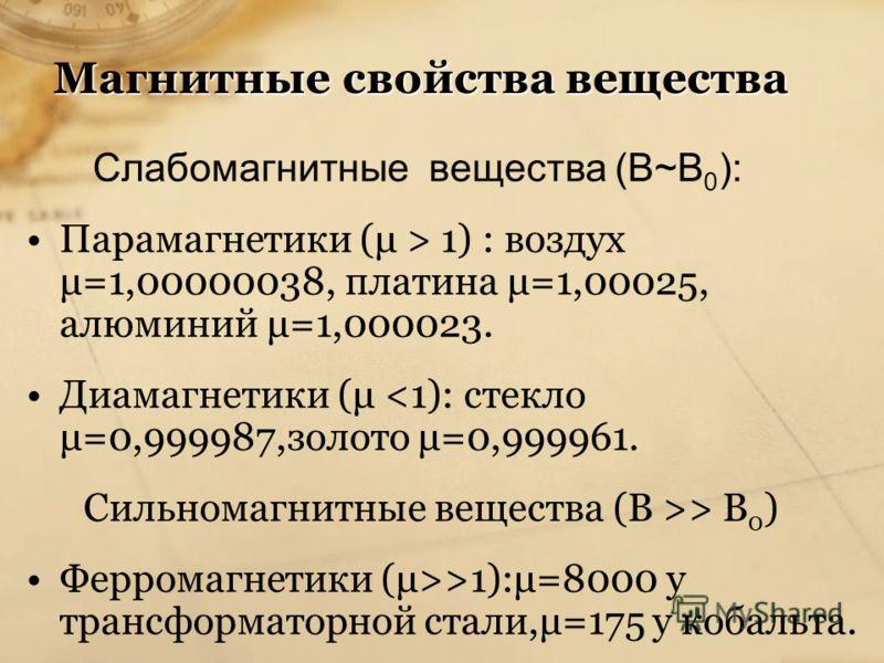 Магнитные свойства вещества Слабомагнитные вещества (В~В 0 ): Парамагнетики (μ > 1) : воздух μ=1,00000038, платина μ=1,00025, алюминий μ=1,000023. Диамагнетики (μ > В 0 ) Ферромагнетики (μ>>1):μ=8000 у трансформаторной стали,μ=175 у кобальта.