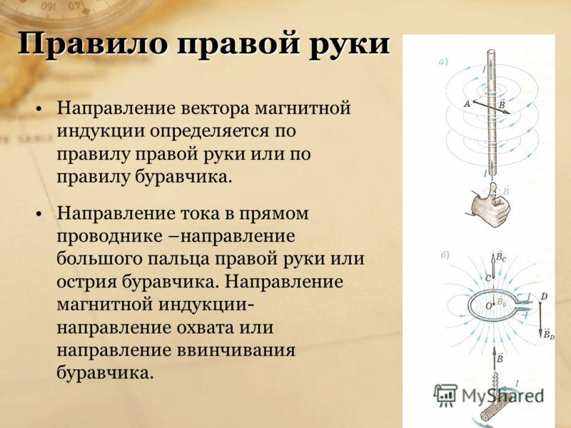 Правило правой руки Направление вектора магнитной индукции определяется по правилу правой руки или по правилу буравчика. Направление тока в прямом проводнике –направление большого пальца правой руки или острия буравчика. Направление магнитной индукци