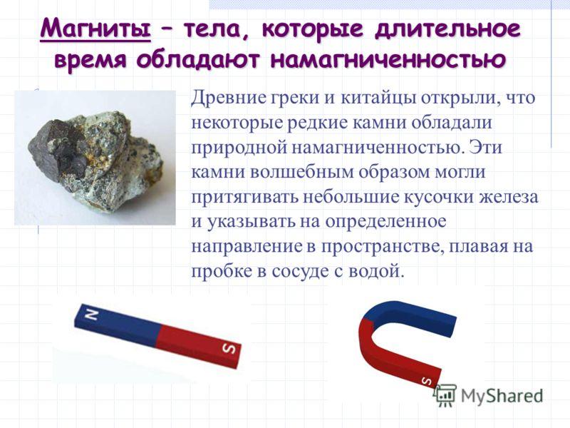 Магниты – тела, которые длительное время обладают намагниченностью Древние греки и китайцы открыли, что некоторые редкие камни обладали природной намагниченностью. Эти камни волшебным образом могли притягивать небольшие кусочки железа и указывать на