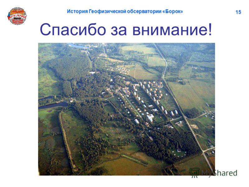 Спасибо за внимание! История Геофизической обсерватории «Борок» 15151515