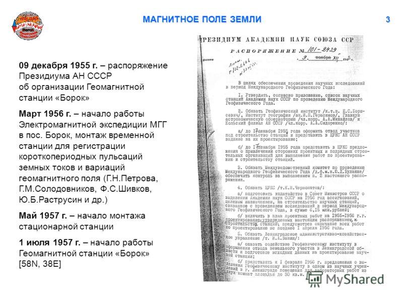 МАГНИТНОЕ ПОЛЕ ЗЕМЛИ 3 09 декабря 1955 г. – распоряжение Президиума АН СССР об организации Геомагнитной станции «Борок» Март 1956 г. – начало работы Электромагнитной экспедиции МГГ в пос. Борок, монтаж временной станции для регистрации короткопериодн
