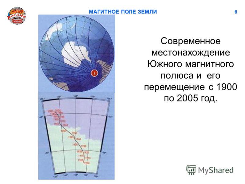 МАГИТНОЕ ПОЛЕ ЗЕМЛИ 6 Современное местонахождение Южного магнитного полюса и его перемещение с 1900 по 2005 год.