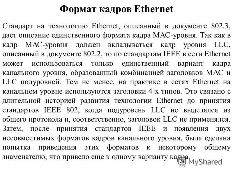 Формат кадров Ethernet Стандарт на технологию Ethernet, описанный в документе 802.3, дает описание единственного формата кадра МАС-уровня. Так как в кадр МАС-уровня должен вкладываться кадр уровня LLC, описанный в документе 802.2, то по стандартам IE