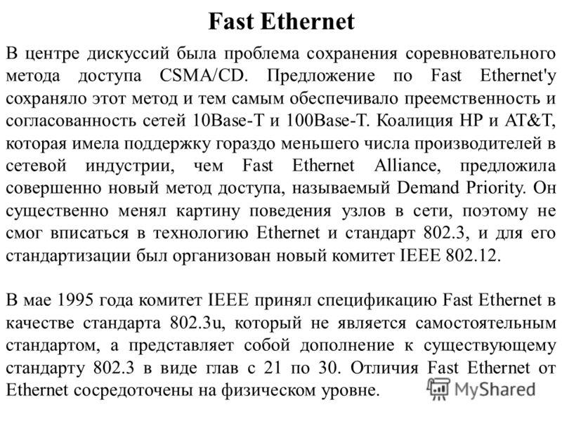 Fast Ethernet В центре дискуссий была проблема сохранения соревновательного метода доступа CSMA/CD. Предложение по Fast Ethernet'у сохраняло этот метод и тем самым обеспечивало преемственность и согласованность сетей 10Base-T и 100Base-T. Коалиция HP