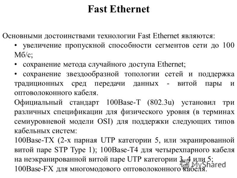Fast Ethernet Основными достоинствами технологии Fast Ethernet являются: увеличение пропускной способности сегментов сети до 100 Мб/c; сохранение метода случайного доступа Ethernet; сохранение звездообразной топологии сетей и поддержка традиционных с
