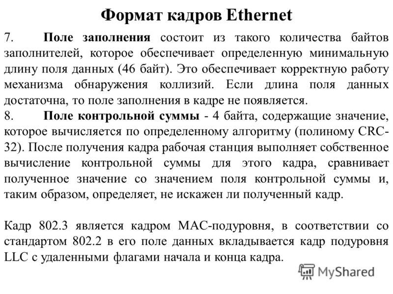 Формат кадров Ethernet 7.Поле заполнения состоит из такого количества байтов заполнителей, которое обеспечивает определенную минимальную длину поля данных (46 байт). Это обеспечивает корректную работу механизма обнаружения коллизий. Если длина поля д