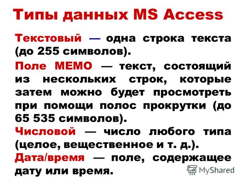 Типы данных MS Access Текстовый одна строка текста (до 255 символов). Поле MEMO текст, состоящий из нескольких строк, которые затем можно будет просмотреть при помощи полос прокрутки (до 65 535 символов). Числовой число любого типа (целое, вещественн