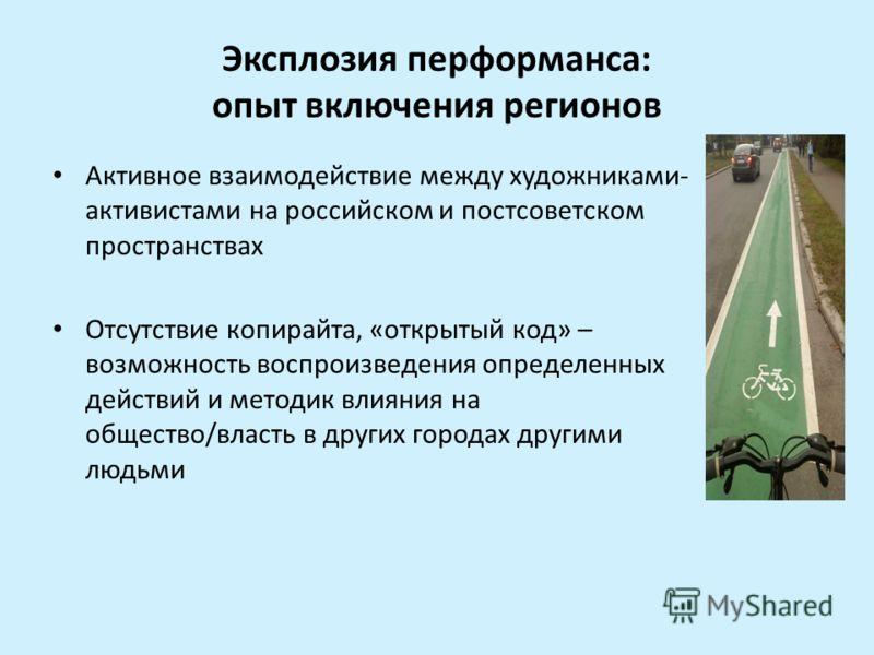Эксплозия перформанса: опыт включения регионов Активное взаимодействие между художниками- активистами на российском и постсоветском пространствах Отсутствие копирайта, «открытый код» – возможность воспроизведения определенных действий и методик влиян