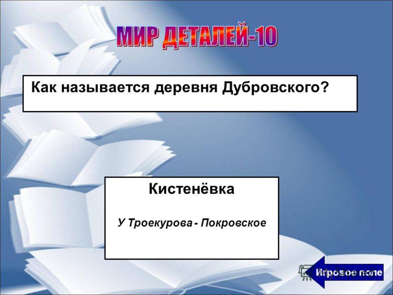 Как называется деревня Дубровского? Кистенёвка У Троекурова - Покровское Игровое поле