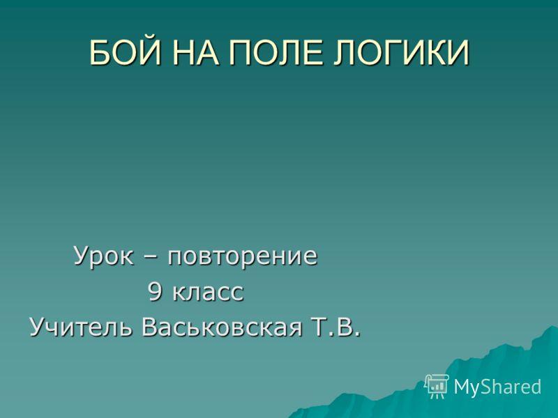 БОЙ НА ПОЛЕ ЛОГИКИ Урок – повторение 9 класс Учитель Васьковская Т.В.