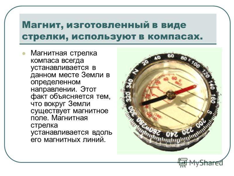Магнит, изготовленный в виде стрелки, используют в компасах. Магнитная стрелка компаса всегда устанавливается в данном месте Земли в определенном направлении. Этот факт объясняется тем, что вокруг Земли существует магнитное поле. Магнитная стрелка ус
