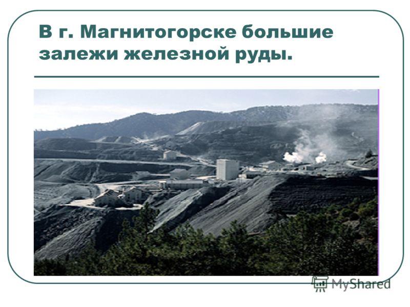 В г. Магнитогорске большие залежи железной руды.