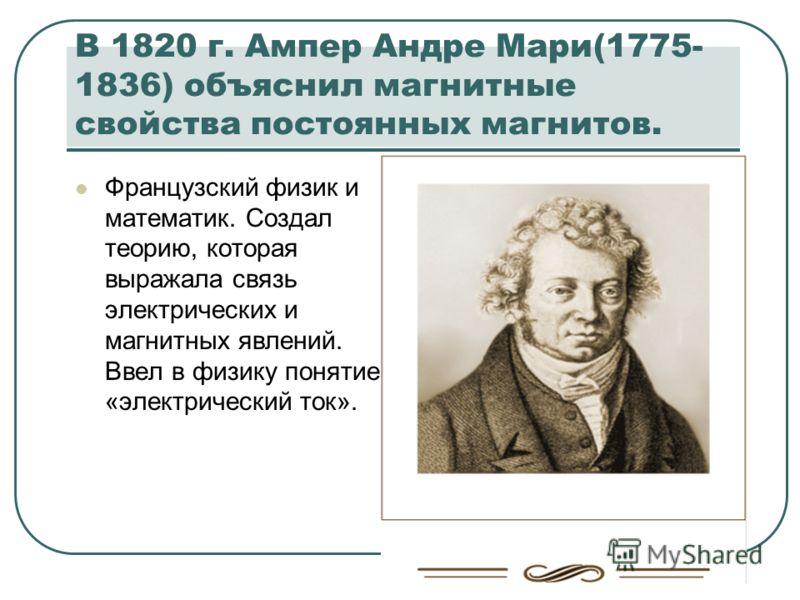 В 1820 г. Ампер Андре Мари(1775- 1836) объяснил магнитные свойства постоянных магнитов. Французский физик и математик. Создал теорию, которая выражала связь электрических и магнитных явлений. Ввел в физику понятие «электрический ток».