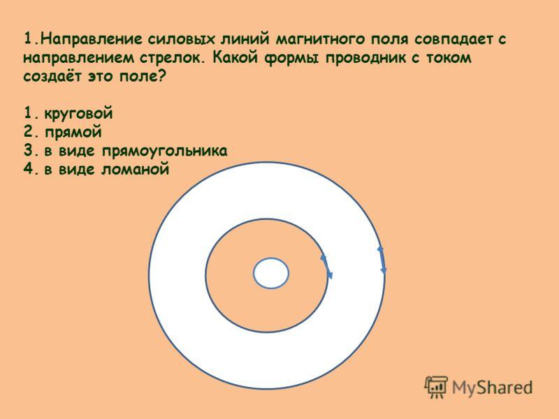 1.Направление силовых линий магнитного поля совпадает с направлением стрелок. Какой формы проводник с током создаёт это поле? 1.круговой 2.прямой 3.в виде прямоугольника 4.в виде ломаной