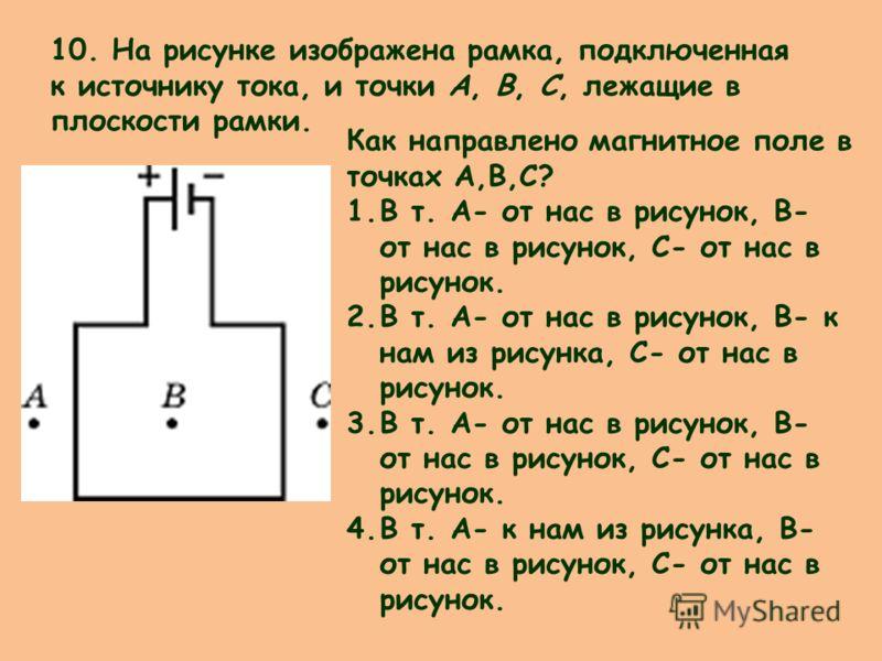 10. На рисунке изображена рамка, подключенная к источнику тока, и точки А, В, С, лежащие в плоскости рамки. Как направлено магнитное поле в точках А,В,С? 1.В т. А- от нас в рисунок, В- от нас в рисунок, С- от нас в рисунок. 2.В т. А- от нас в рисунок