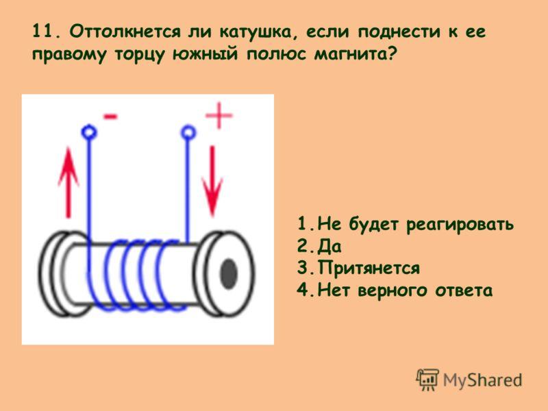 11. Оттолкнется ли катушка, если поднести к ее правому торцу южный полюс магнита? 1.Не будет реагировать 2.Да 3.Притянется 4.Нет верного ответа