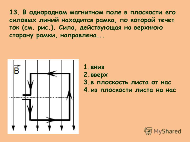 13. В однородном магнитном поле в плоскости его силовых линий находится рамка, по которой течет ток (см. рис.). Сила, действующая на верхнюю сторону рамки, направлена... 1.вниз 2.вверх 3.в плоскость листа от нас 4.из плоскости листа на нас