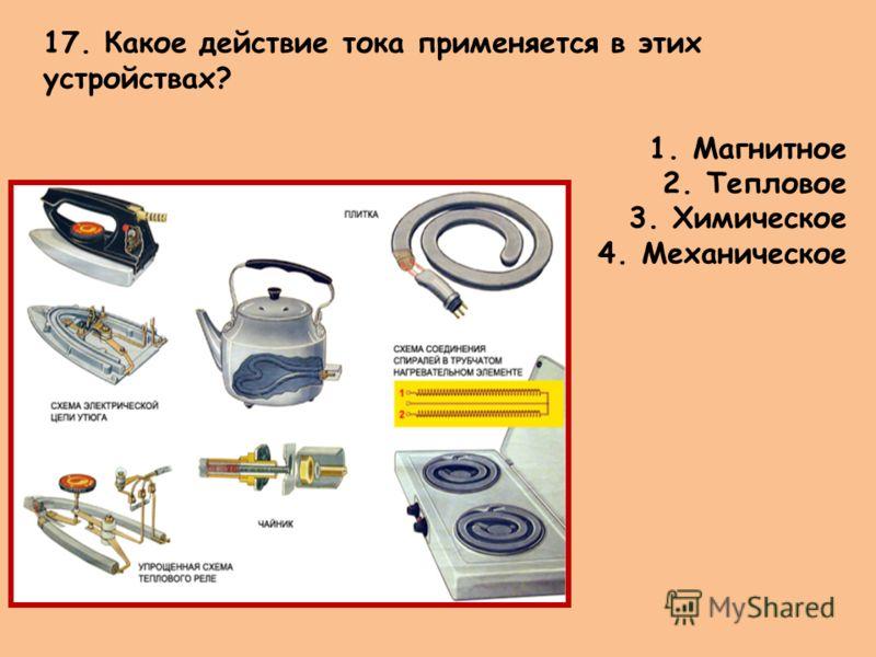 17. Какое действие тока применяется в этих устройствах? 1.Магнитное 2.Тепловое 3.Химическое 4.Механическое