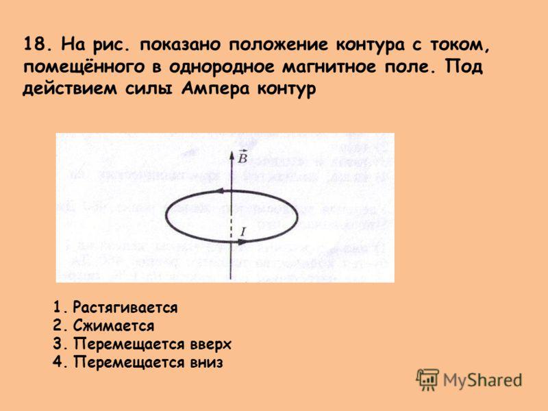 18. На рис. показано положение контура с током, помещённого в однородное магнитное поле. Под действием силы Ампера контур 1.Растягивается 2.Сжимается 3.Перемещается вверх 4.Перемещается вниз