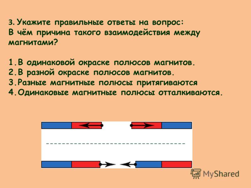 3. Укажите правильные ответы на вопрос: В чём причина такого взаимодействия между магнитами? 1.В одинаковой окраске полюсов магнитов. 2.В разной окраске полюсов магнитов. 3.Разные магнитные полюсы притягиваются 4.Одинаковые магнитные полюсы отталкива