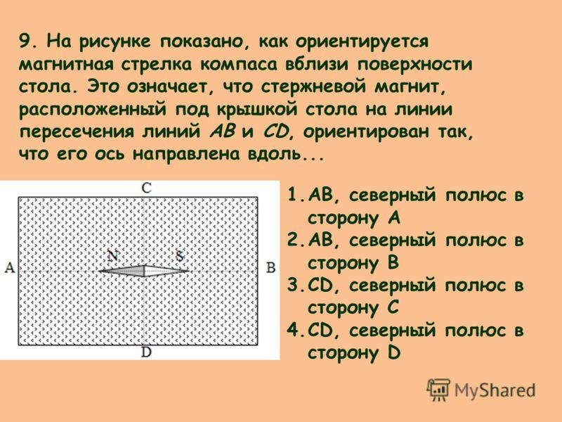 9. На рисунке показано, как ориентируется магнитная стрелка компаса вблизи поверхности стола. Это означает, что стержневой магнит, расположенный под крышкой стола на линии пересечения линий АВ и CD, ориентирован так, что его ось направлена вдоль... 1
