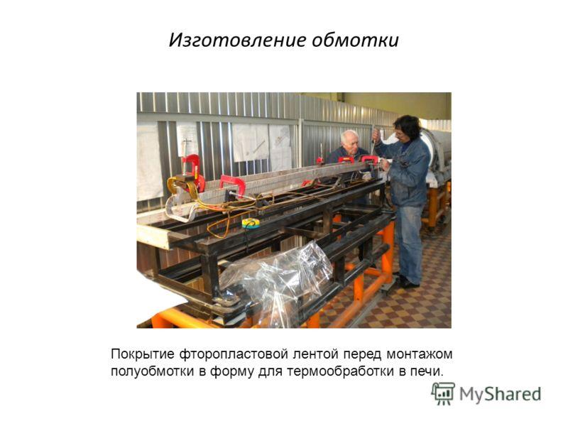 Изготовление обмотки Покрытие фторопластовой лентой перед монтажом полуобмотки в форму для термообработки в печи.
