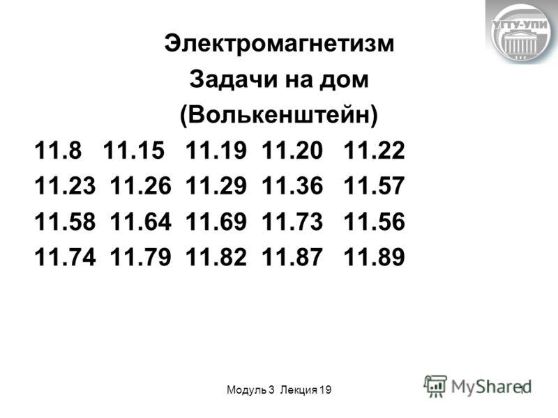 Модуль 3 Лекция 191 Электромагнетизм Задачи на дом (Волькенштейн) 11.8 11.15 11.19 11.20 11.22 11.23 11.26 11.29 11.36 11.57 11.58 11.64 11.69 11.73 11.56 11.74 11.79 11.82 11.87 11.89