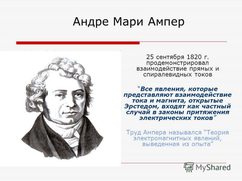 Андре Мари Ампер 25 сентября 1820 г. продемонстрировал взаимодействие прямых и спиралевидных токов Все явления, которые представляют взаимодействие тока и магнита, открытые Эрстедом, входят как частный случай в законы притяжения электрических токов Т