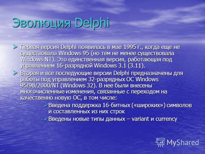 Эволюция Delphi Первая версия Delphi появилась в мае 1995 г., когда еще не существовала Windows 95 (но тем не менее существовала Windows NT). Это единственная версия, работающая под управлением 16-разрядной Windows 3.1 (3.11). Первая версия Delphi по