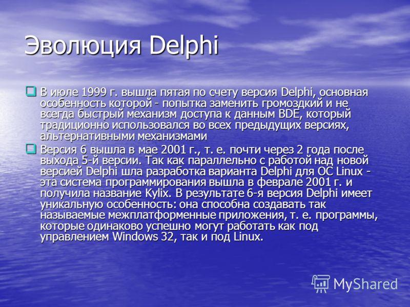 Эволюция Delphi В июле 1999 г. вышла пятая по счету версия Delphi, основная особенность которой - попытка заменить громоздкий и не всегда быстрый механизм доступа к данным BDE, который традиционно использовался во всех предыдущих версиях, альтернатив