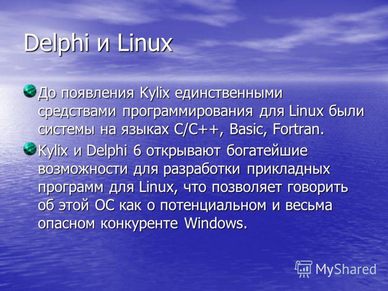 Delphi и Linux До появления Kylix единственными средствами программирования для Linux были системы на языках C/C++, Basic, Fortran. Kylix и Delphi 6 открывают богатейшие возможности для разработки прикладных программ для Linux, что позволяет говорить