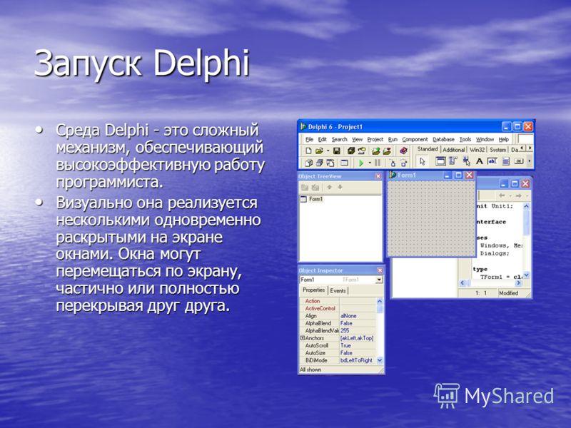 Запуск Delphi Среда Delphi - это сложный механизм, обеспечивающий высокоэффективную работу программиста. Среда Delphi - это сложный механизм, обеспечивающий высокоэффективную работу программиста. Визуально она реализуется несколькими одновременно рас